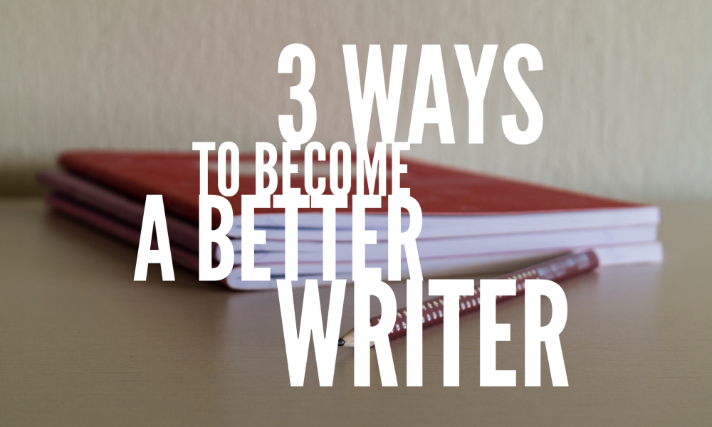 3 ways to become a better writer